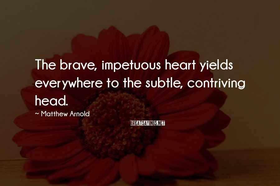 Matthew Arnold Sayings: The brave, impetuous heart yields everywhere to the subtle, contriving head.