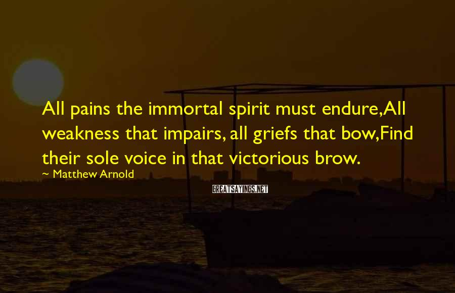 Matthew Arnold Sayings: All pains the immortal spirit must endure,All weakness that impairs, all griefs that bow,Find their