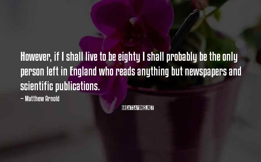 Matthew Arnold Sayings: However, if I shall live to be eighty I shall probably be the only person