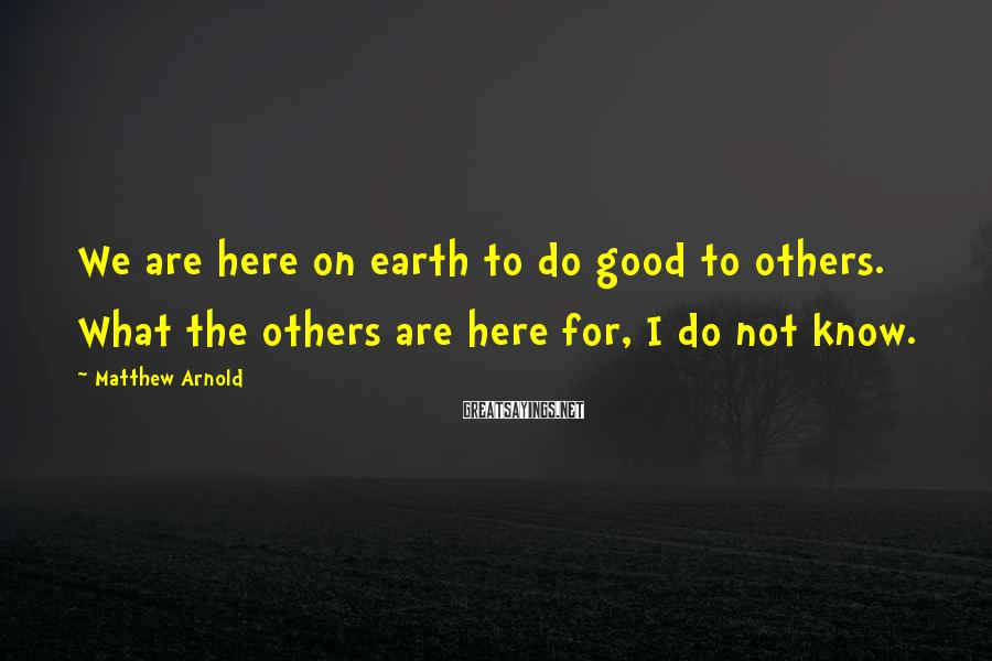 Matthew Arnold Sayings: We are here on earth to do good to others. What the others are here