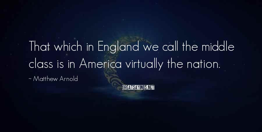 Matthew Arnold Sayings: That which in England we call the middle class is in America virtually the nation.
