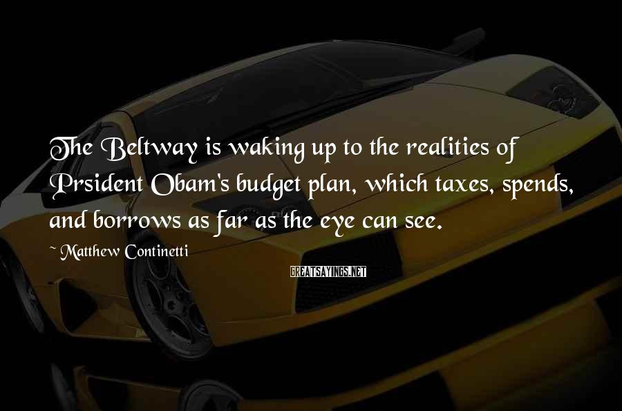 Matthew Continetti Sayings: The Beltway is waking up to the realities of Prsident Obam's budget plan, which taxes,