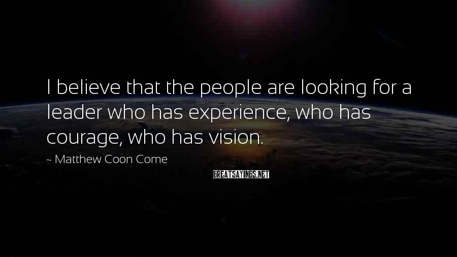Matthew Coon Come Sayings: I believe that the people are looking for a leader who has experience, who has