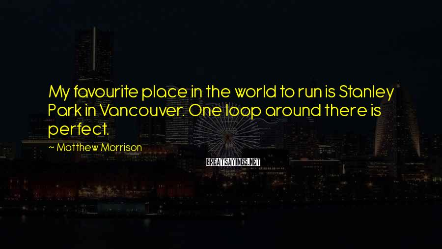 Matthew Morrison Sayings: My favourite place in the world to run is Stanley Park in Vancouver. One loop