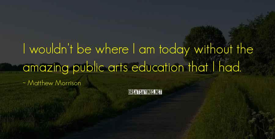 Matthew Morrison Sayings: I wouldn't be where I am today without the amazing public arts education that I