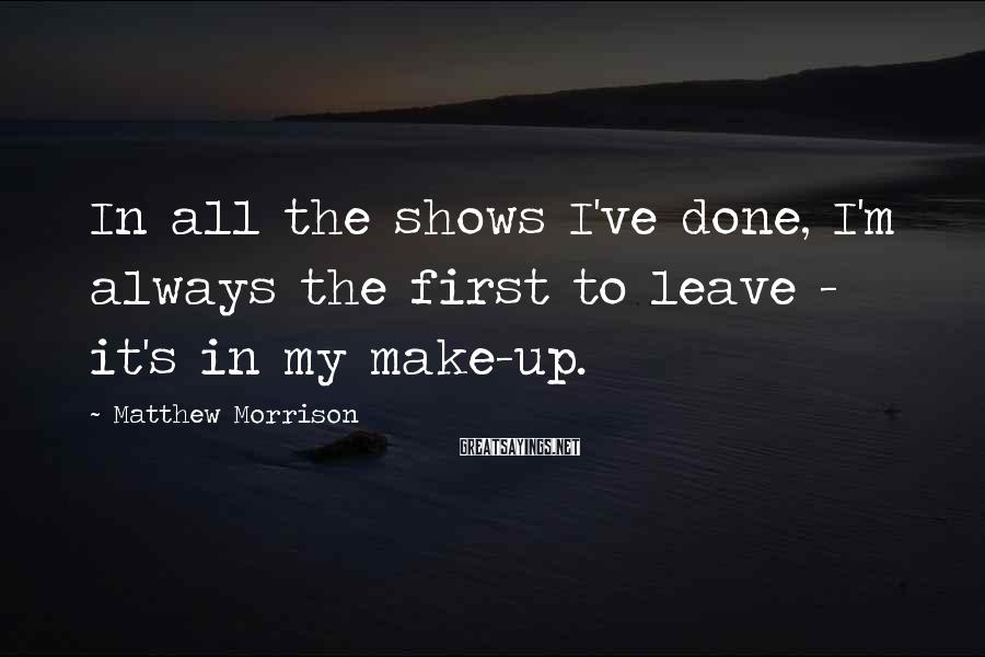 Matthew Morrison Sayings: In all the shows I've done, I'm always the first to leave - it's in