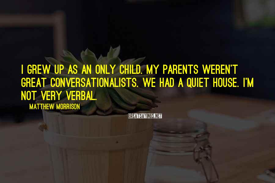 Matthew Morrison Sayings: I grew up as an only child. My parents weren't great conversationalists. We had a