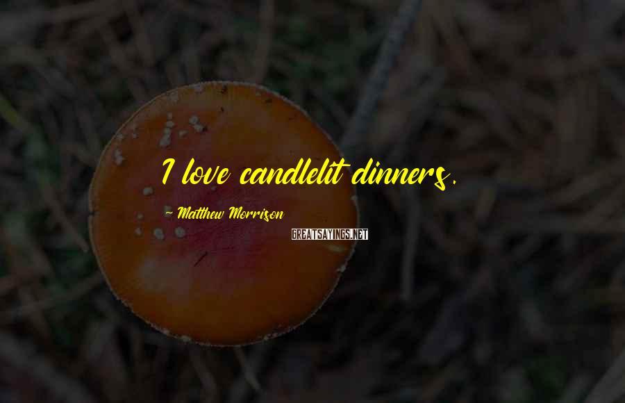 Matthew Morrison Sayings: I love candlelit dinners.