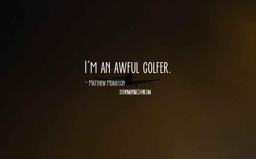 Matthew Morrison Sayings: I'm an awful golfer.
