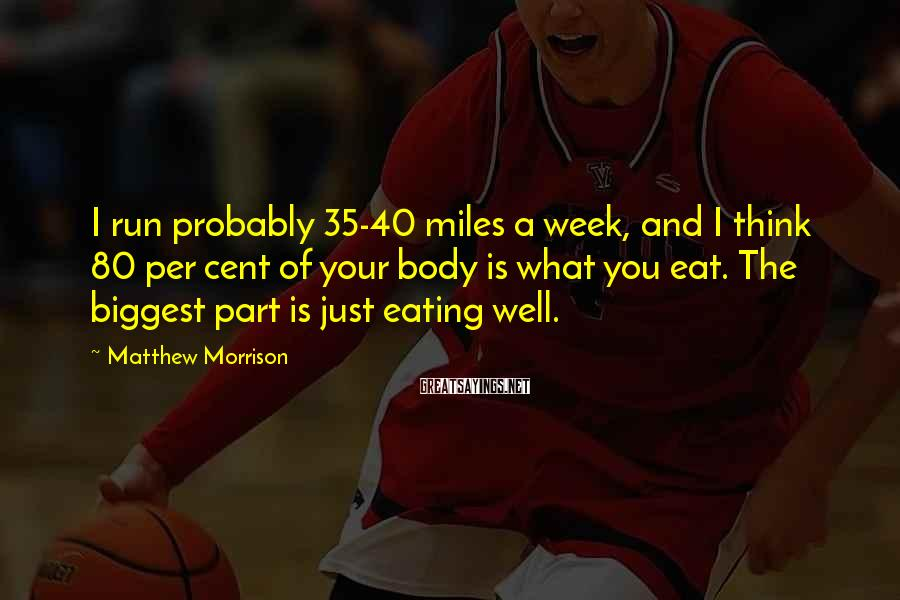 Matthew Morrison Sayings: I run probably 35-40 miles a week, and I think 80 per cent of your
