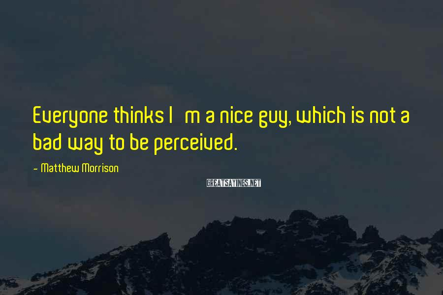 Matthew Morrison Sayings: Everyone thinks I'm a nice guy, which is not a bad way to be perceived.