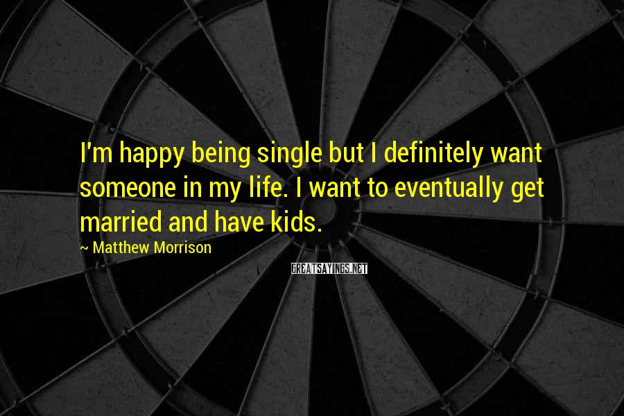 Matthew Morrison Sayings: I'm happy being single but I definitely want someone in my life. I want to
