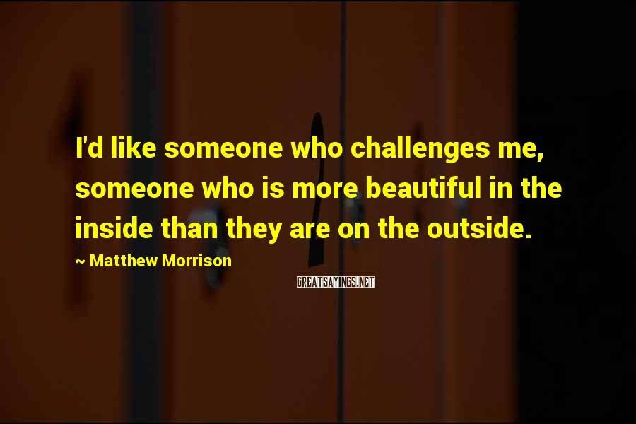 Matthew Morrison Sayings: I'd like someone who challenges me, someone who is more beautiful in the inside than