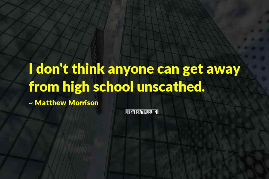 Matthew Morrison Sayings: I don't think anyone can get away from high school unscathed.