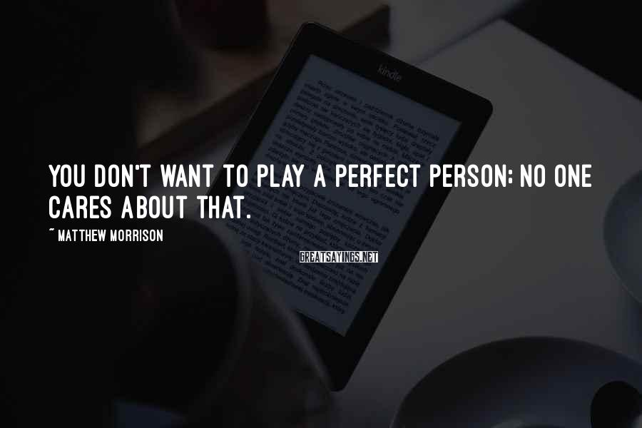 Matthew Morrison Sayings: You don't want to play a perfect person; no one cares about that.