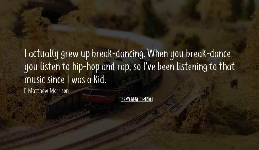 Matthew Morrison Sayings: I actually grew up break-dancing. When you break-dance you listen to hip-hop and rap, so