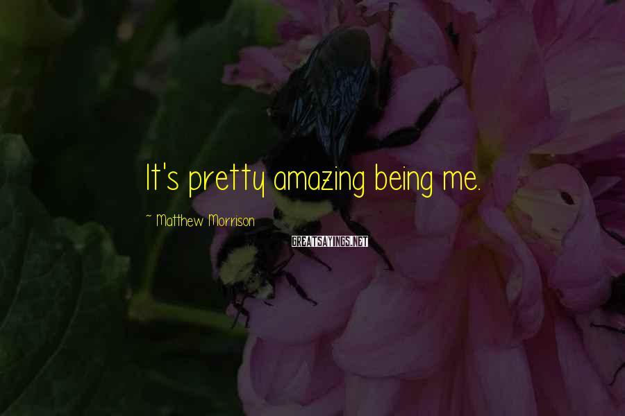 Matthew Morrison Sayings: It's pretty amazing being me.