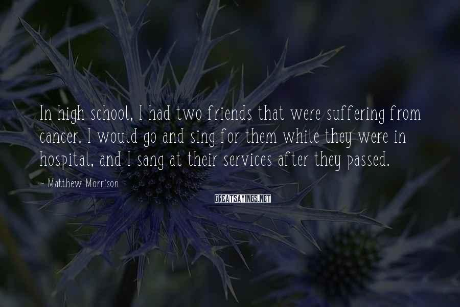 Matthew Morrison Sayings: In high school, I had two friends that were suffering from cancer. I would go