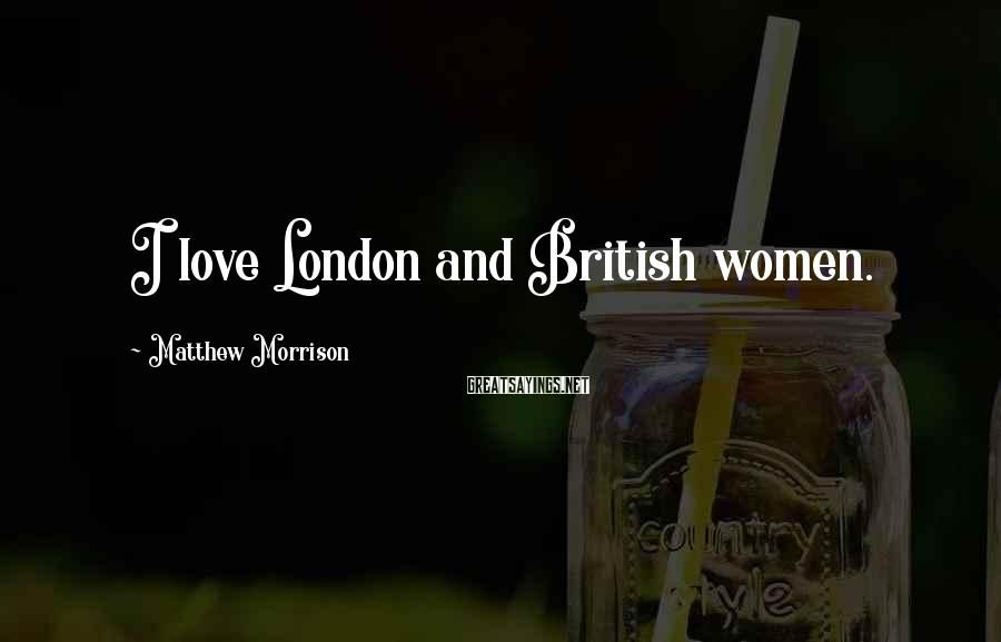Matthew Morrison Sayings: I love London and British women.
