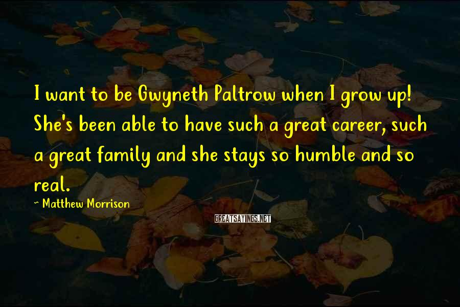 Matthew Morrison Sayings: I want to be Gwyneth Paltrow when I grow up! She's been able to have
