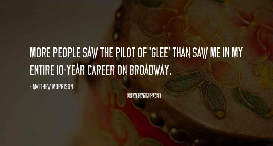 Matthew Morrison Sayings: More people saw the pilot of 'Glee' than saw me in my entire 10-year career