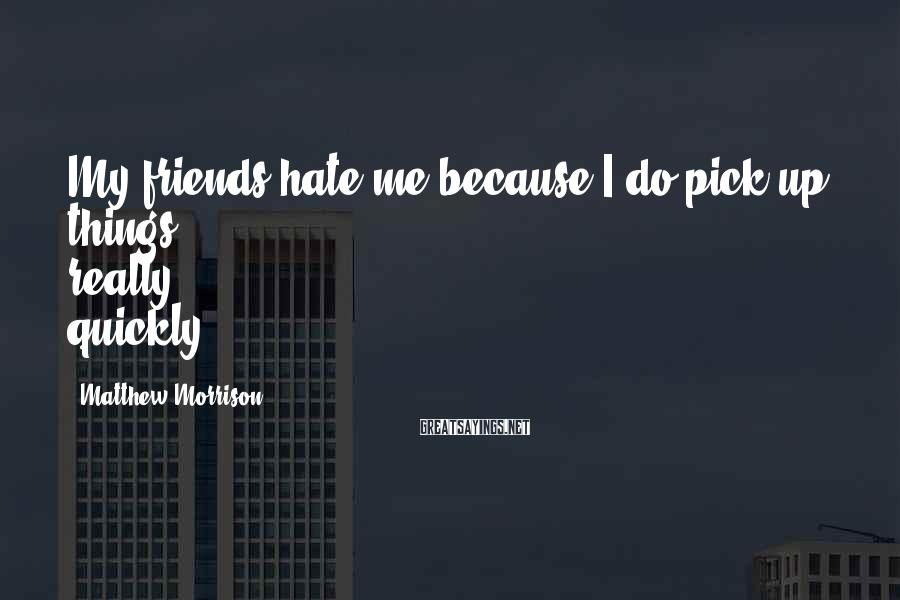 Matthew Morrison Sayings: My friends hate me because I do pick up things really quickly.