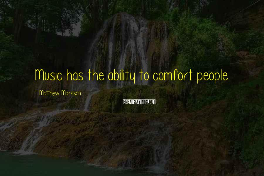 Matthew Morrison Sayings: Music has the ability to comfort people.