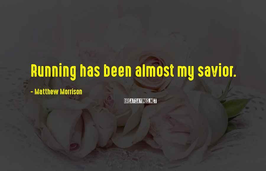 Matthew Morrison Sayings: Running has been almost my savior.