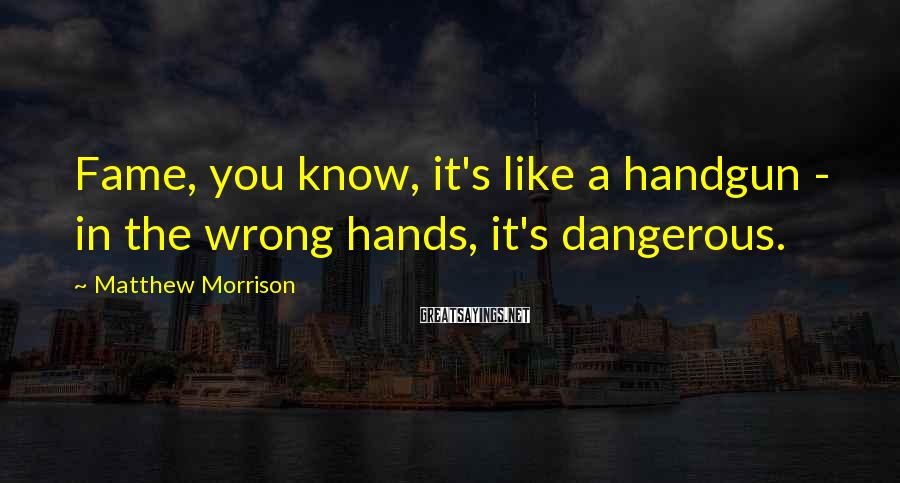 Matthew Morrison Sayings: Fame, you know, it's like a handgun - in the wrong hands, it's dangerous.