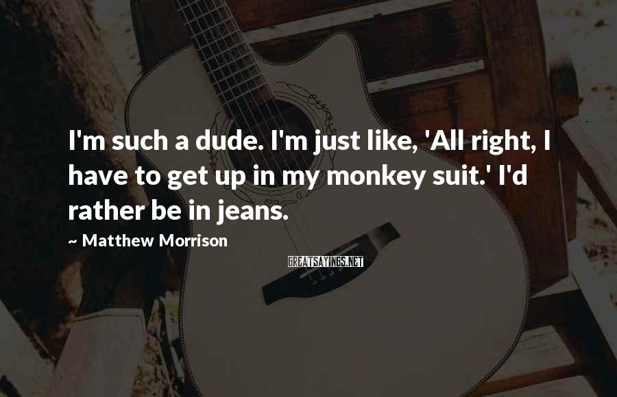Matthew Morrison Sayings: I'm such a dude. I'm just like, 'All right, I have to get up in