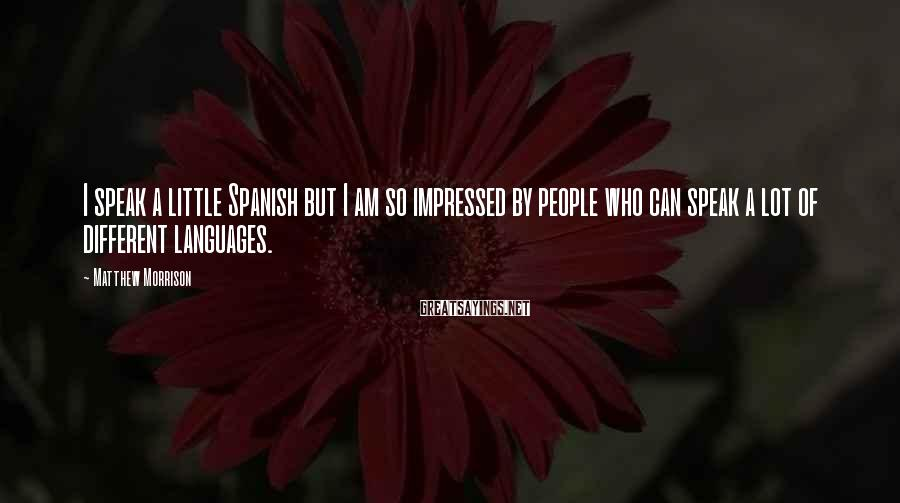 Matthew Morrison Sayings: I speak a little Spanish but I am so impressed by people who can speak