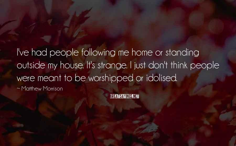 Matthew Morrison Sayings: I've had people following me home or standing outside my house. It's strange. I just