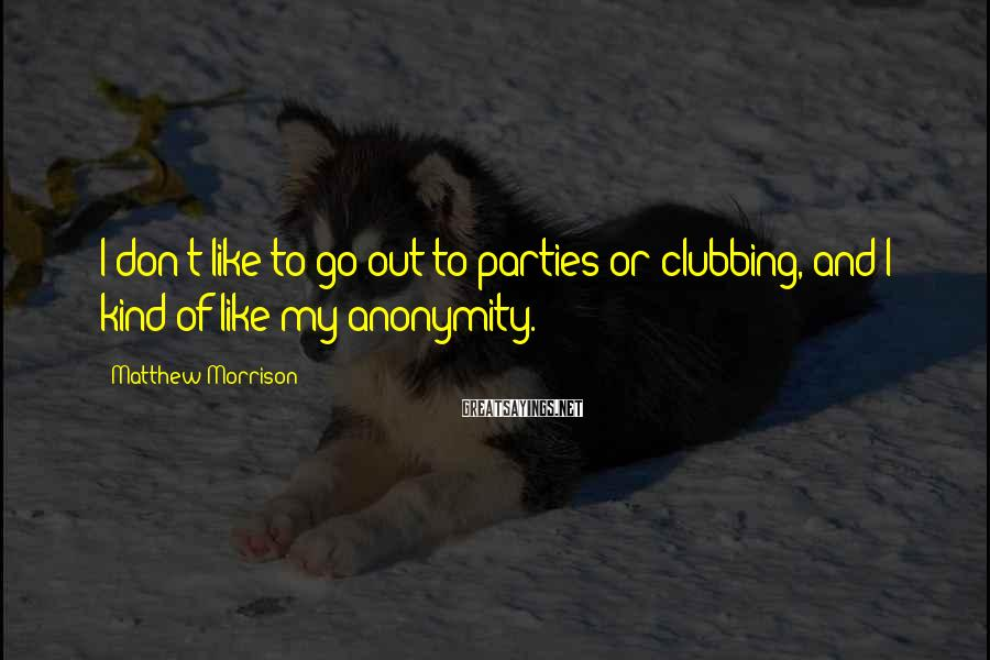 Matthew Morrison Sayings: I don't like to go out to parties or clubbing, and I kind of like