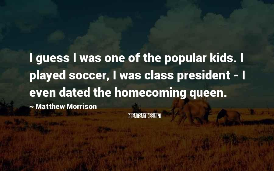 Matthew Morrison Sayings: I guess I was one of the popular kids. I played soccer, I was class