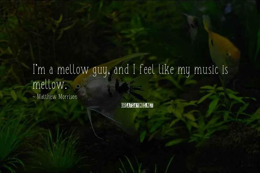 Matthew Morrison Sayings: I'm a mellow guy, and I feel like my music is mellow.