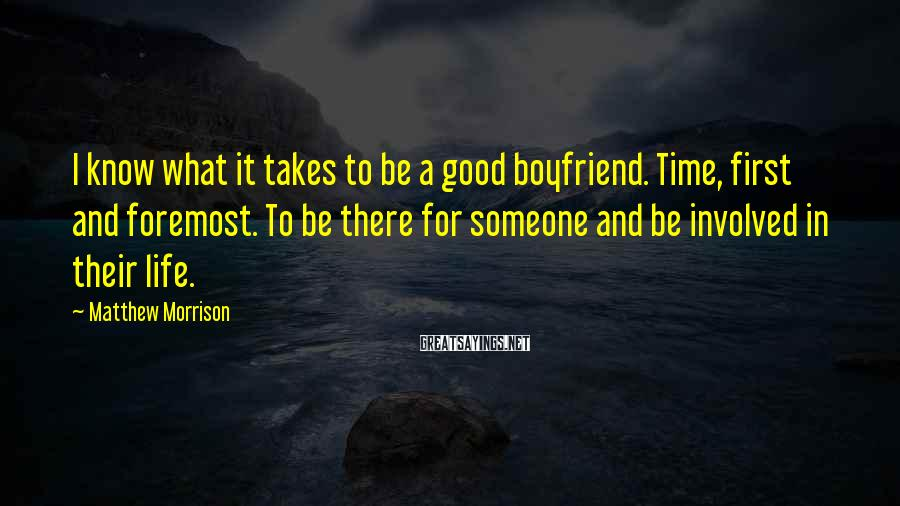 Matthew Morrison Sayings: I know what it takes to be a good boyfriend. Time, first and foremost. To