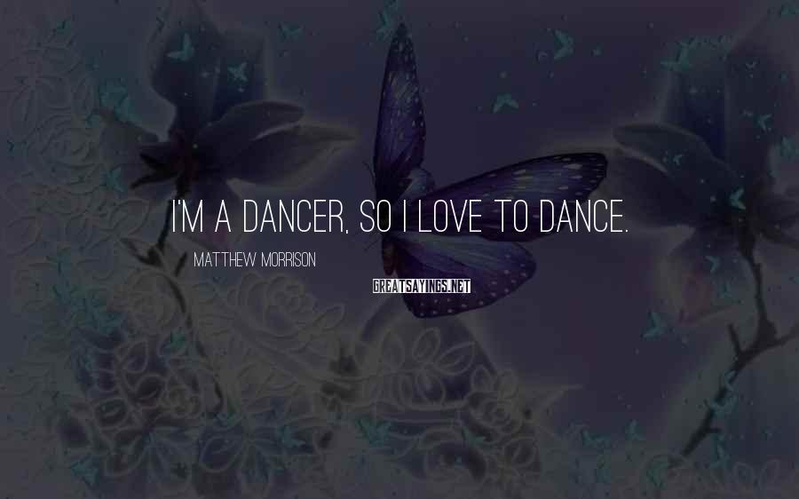 Matthew Morrison Sayings: I'm a dancer, so I love to dance.
