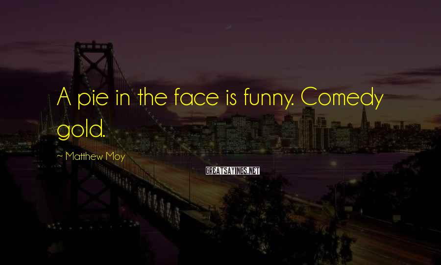 Matthew Moy Sayings: A pie in the face is funny. Comedy gold.