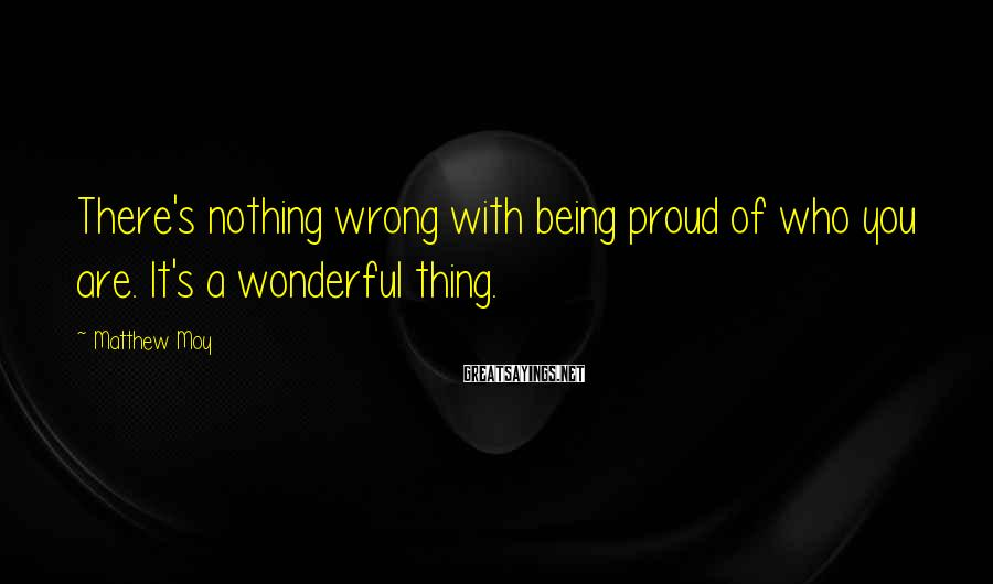 Matthew Moy Sayings: There's nothing wrong with being proud of who you are. It's a wonderful thing.