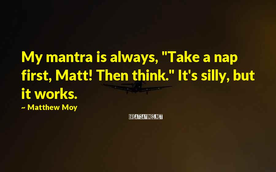 "Matthew Moy Sayings: My mantra is always, ""Take a nap first, Matt! Then think."" It's silly, but it"