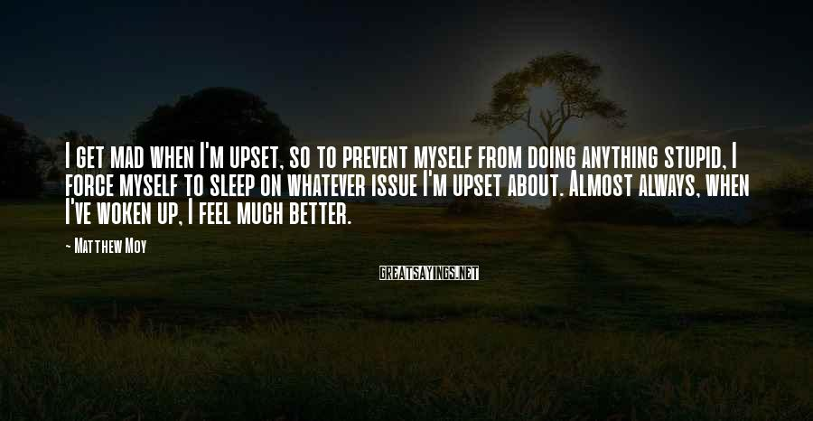 Matthew Moy Sayings: I get mad when I'm upset, so to prevent myself from doing anything stupid, I