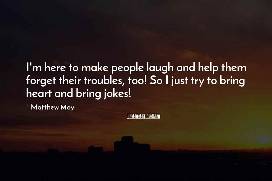 Matthew Moy Sayings: I'm here to make people laugh and help them forget their troubles, too! So I