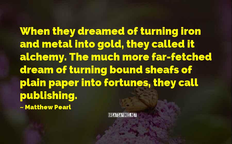 Matthew Pearl Sayings: When they dreamed of turning iron and metal into gold, they called it alchemy. The