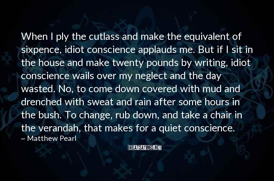 Matthew Pearl Sayings: When I ply the cutlass and make the equivalent of sixpence, idiot conscience applauds me.