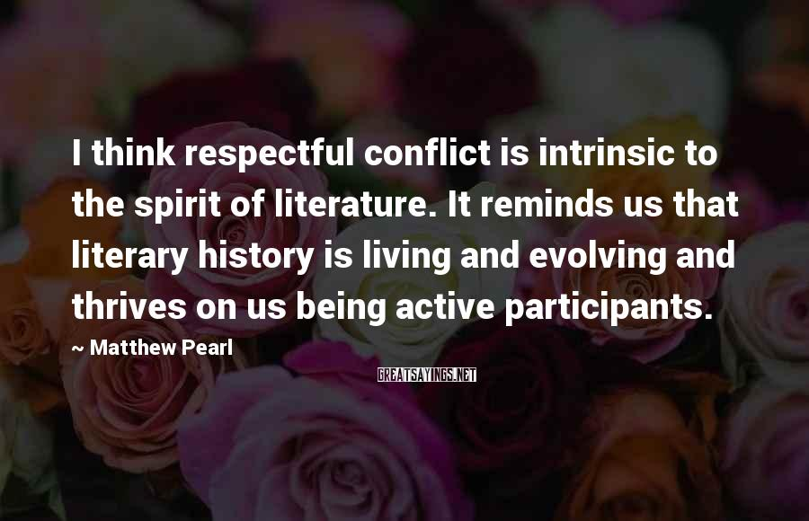 Matthew Pearl Sayings: I think respectful conflict is intrinsic to the spirit of literature. It reminds us that