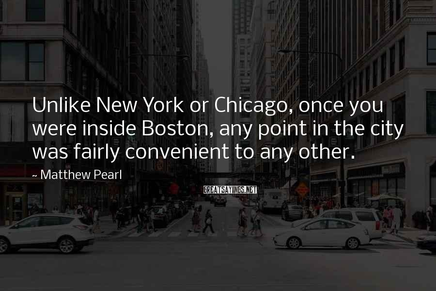 Matthew Pearl Sayings: Unlike New York or Chicago, once you were inside Boston, any point in the city