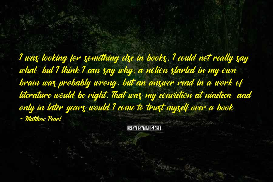 Matthew Pearl Sayings: I was looking for something else in books. I could not really say what, but
