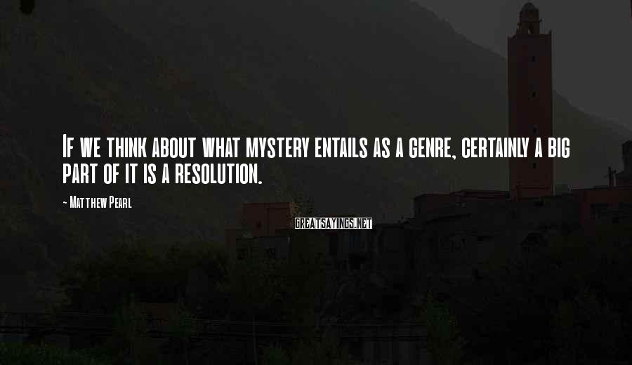Matthew Pearl Sayings: If we think about what mystery entails as a genre, certainly a big part of