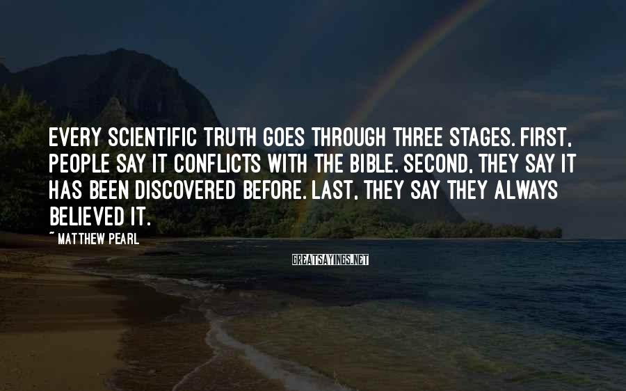 Matthew Pearl Sayings: Every scientific truth goes through three stages. First, people say it conflicts with the Bible.