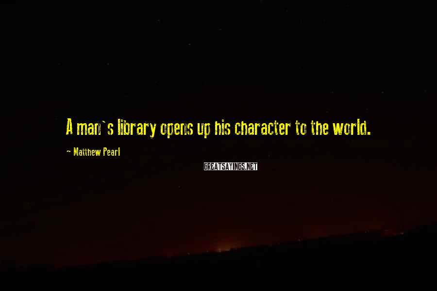 Matthew Pearl Sayings: A man's library opens up his character to the world.